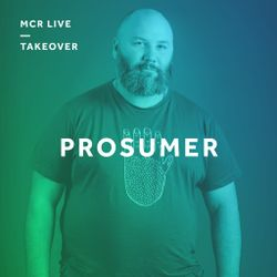 Prosumer - Saturday 10th February 2018 - MCR Live Takeover