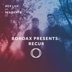 Bondax Presents: Recur - Sunday 18th February 2018 - MCR Live Residents