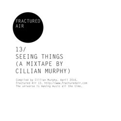Fractured Air 13: Seeing Things (A Mixtape by Cillian Murphy)