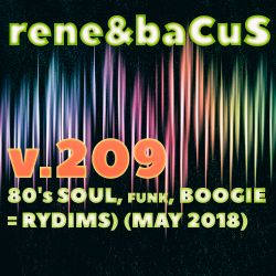 Rene & Bacus ~ Volume 209 (80's SOUL, FUNK, BOOGIE = RYDIMS) (MAY 2018)