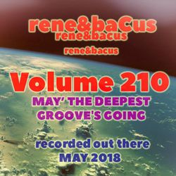 Rene & Bacus ~ Volume 210 (MAY DEEPEST GROOVE'S GOING)  (MAY 2018)