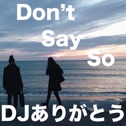 Don't Say So / DJありがとう
