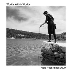 Worlds Within Worlds - Field Recordings 2020