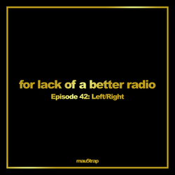 for lack of a better radio: episode 42 - Left/Right