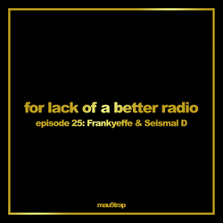 for lack of a better radio: episode 25 - Frankyeffe & Seismal D