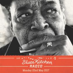 THE BLUES KITCHEN RADIO: 22 MAY 2017
