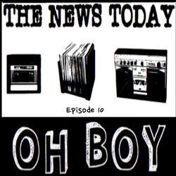 The News Today, Oh Boy:  Episode 10