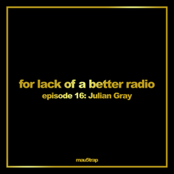 for lack of a better radio: episode 16 - Julian Gray