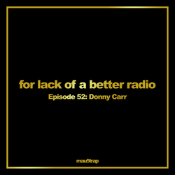 for lack of a better radio - episode 52: Donny Carr