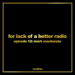 for lack of a better radio: episode 12 - Mark Mackenzie