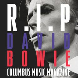HONORING DAVID BOWIE - COLUMBUS MUSIC MAGAZINE STAFF FAVORITE SONGS