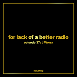 for lack of a better radio: episode 37 - J. Worra