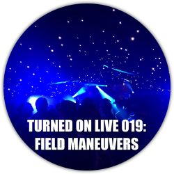 Turned On Live 019: Field Maneuvers