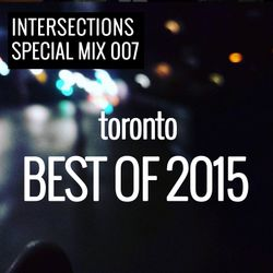 INTERSECTIONS SPECIAL MIX 007 - BEST OF TORONTO 2015 - JANUARY 1 - 2016