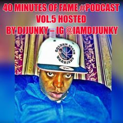 40 MINUTES OF FAME #PODCAST VOL.5 HOSTED BY DJJUNKY - IG @IAMDJJUNKY