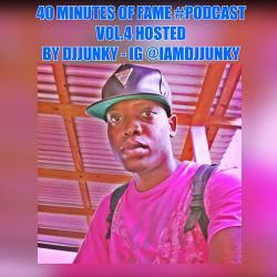 40 MINUTES OF FAME #PODCAST VOL.4 HOSTED BY DJJUNKY - IG @IAMDJJUNKY