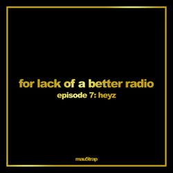 for lack of a better radio: episode 7 - HEYZ