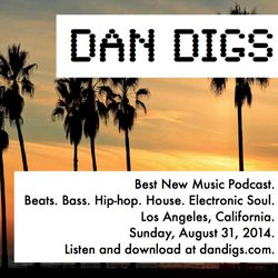 Dan Digs Podcast: Sun Aug 31, 2014: My New Favorite Beats, Bass, Hip-hop, House & Electronic Soul