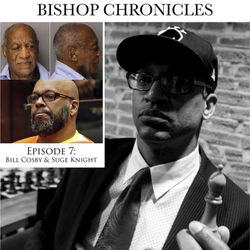 THE BISHOP CHRONICLES EP 7: BILL COSBY AND SUGE KNIGHT