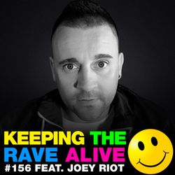 Keeping The Rave Alive Episode 156 featuring Joey Riot