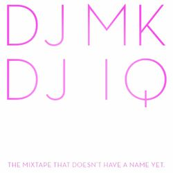 DJ MK & DJ IQ - THE MIX TAPE THAT DOESN'T HAVE A NAME YET