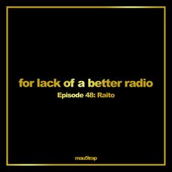 for lack of a better radio - episode 48: Raito