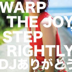 WARP THE JOY, STEP RIGHTLY / DJありがとう