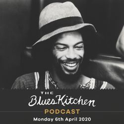 THE BLUES KITCHEN PODCAST: 6th April 2020