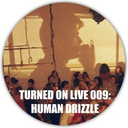 Turned On Live 009: Human Drizzle