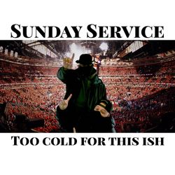"Sunday Service "" Too Cold For This  S#!T"