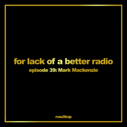 for lack of a better radio: episode 39 - Mark Mackenzie