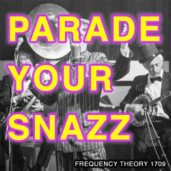 "Frequency Theory 1709 ""Parade Your Snazz"""