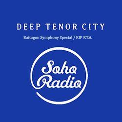 Deep Tenor City on Soho Radio (Battagon Symphony Special / RIP P.T.A.)