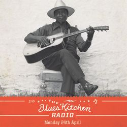 THE BLUES KITCHEN RADIO: 24 APRIL 2017
