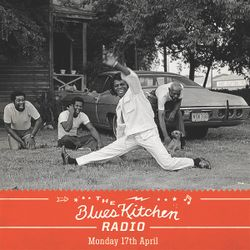 THE BLUES KITCHEN RADIO: 17 APRIL 2017