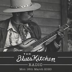 THE BLUES KITCHEN RADIO: 16th March 2020