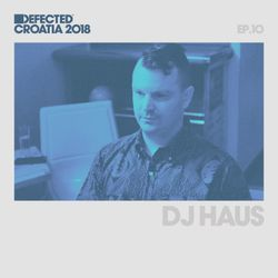 Defected Croatia Sessions – DJ Haus Ep.10