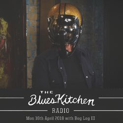 THE BLUES KITCHEN RADIO: 16 APRIL 2018 with Bob Log III