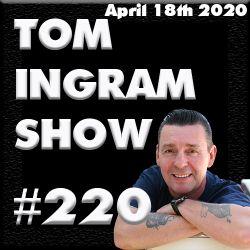 Tom Ingram Show #220 - April 18th 2020