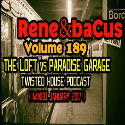 René & Bacus ~ Volume 189 (The Loft Vs Paradise Garage Twisted House Podcast) (Mixed Jan 2017)