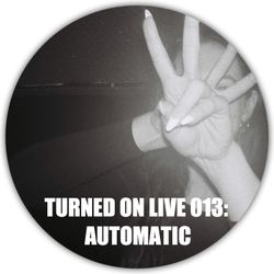 Turned On Live 013: Automatic