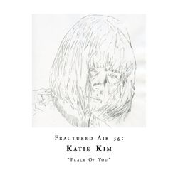 Fractured Air 36: Place Of You (A Mixtape by Katie Kim)