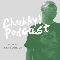 Chubby Podcast 008 - Life Recorder