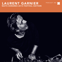 Podcast 386: Laurent Garnier - Nuits Sonores 2015 Festival Edition