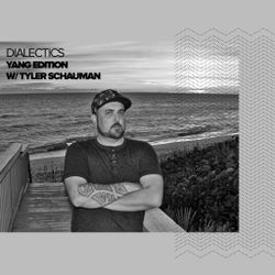Dialectics 005 with Tyler Schauman - Yang Edition