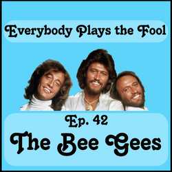 Everybody Plays the Fool, Ep. 42: The Bee Gees