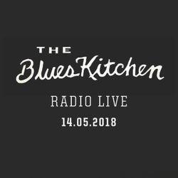 THE BLUES KITCHEN RADIO LIVE: 14 May 2018