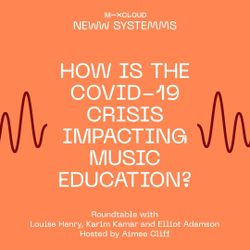 NEW SYSTEMS: How is the COVID-19 Crisis Impacting Music Education?