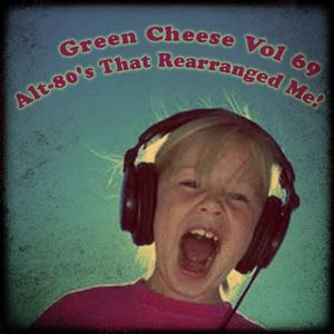 Green Cheese Vol 69 - Alt-80's That Rearranged Me!