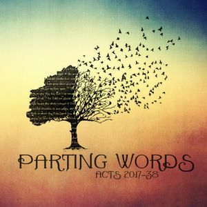 101 Acts 20:17-38 Parting Words May 8th 2016